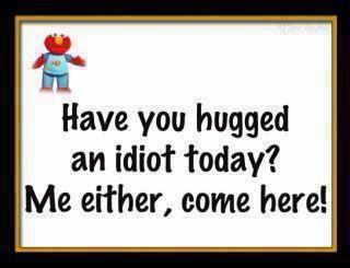 Hug an idiot